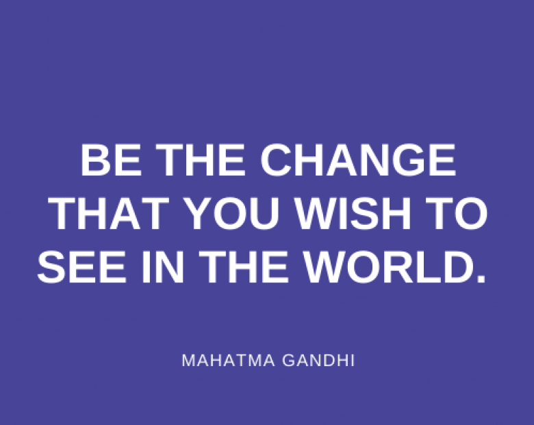 Be the change, that you wish to see in the world.